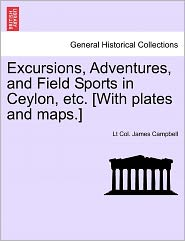 Excursions, Adventures, And Field Sports In Ceylon, Etc. [With Plates And Maps.] - Lt Col. James Campbell