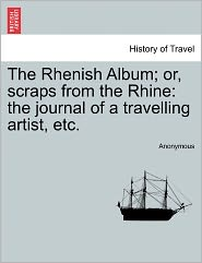 The Rhenish Album; or, scraps from the Rhine: the journal of a travelling artist, etc. - Anonymous
