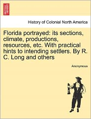 Florida portrayed: its sections, climate, productions, resources, etc. With practical hints to intending settlers. By R. C. Long and others - Anonymous