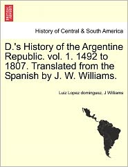 D.'s History Of The Argentine Republic. Vol. 1. 1492 To 1807. Translated From The Spanish By J. W. Williams. - Luiz Lopez Dominguez, J Williams
