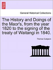 The History And Doings Of The Maor's, From The Year 1820 To The Signing Of The Treaty Of Waitangi In 1840. - Thomas Gudgeon