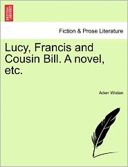 Lucy, Francis And Cousin Bill. A Novel, Etc. - Aden Wistan