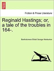 Reginald Hastings; Or, A Tale Of The Troubles In 164-. - Bartholomew Elliott George Warburton