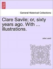 Clare Savile; Or, Sixty Years Ago. With ... Illustrations. - Julia Luard