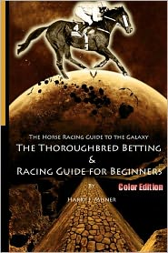 The Horse Racing Guide to the Galaxy - Color Edition the Kentucky Derby - Preakness - Belmont: The Must Have Thoroughbred Race Track Handicapping and Betting Book for Beginners - Harry J. Misner