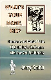 What's Your Name, Kid?: Humorous And Pointed Tales Of A Hill Boy's Challenges With Fear And Self-Identity Jerry Smith Author