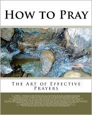 How to Pray: The Art of Effective Prayers Reuben A Torrey Author