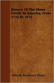History Of The Shuey Family In America, From 1732 To 1876 - Dennis Boeshore Shuey
