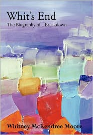 Whit's End: The Biography of a Breakdown - Whitney McKendree Moore