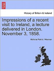 Impressions Of A Recent Visit To Ireland, A Lecture Delivered In London. November 3, 1858. - Nicholas Patrick. Wiseman