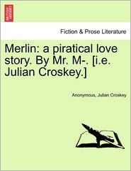 Merlin: a piratical love story. By Mr. M-. [i.e. Julian Croskey.] - Anonymous, Julian Croskey