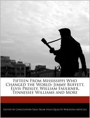 Fifteen From Mississippi Who Changed the World: Jimmy Buffett, Elvis Presley, William Faulkner, Tennessee Williams and More - Christopher Sans