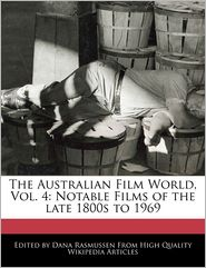 The Australian Film World, Vol. 4: Notable Films of the late 1800s to 1969 - Dana Rasmussen