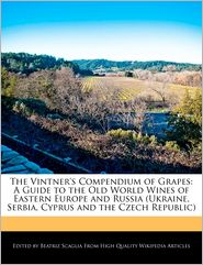 The Vintner's Compendium of Grapes: A Guide to the Old World Wines of Eastern Europe and Russia (Ukraine, Serbia, Cyprus and the Czech Republic) - Beatriz Scaglia