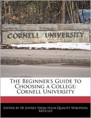 The Beginner's Guide to Choosing a College: Cornell University - S. B. Jeffrey