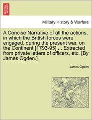 A Concise Narrative Of All The Actions, In Which The British Forces Were Engaged, During The Present War, On The Continent [1793-95] ... Extracted From Private Letters Of Officers, Etc. [By James Ogden.] - James Ogden