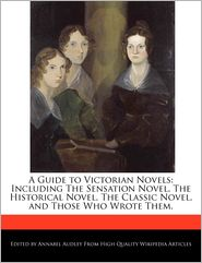 A Guide to Victorian Novels: Including The Sensation Novel, The Historical Novel, The Classic Novel, and Those Who Wrote Them. - Annabel Audley