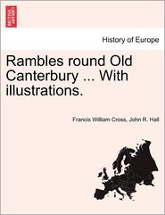 Rambles Round Old Canterbury ... With Illustrations. - Francis William Cross, John R. Hall