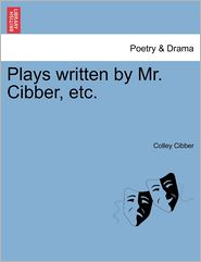 Plays Written By Mr. Cibber, Etc. - Colley Cibber