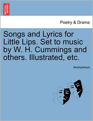 Songs and Lyrics for Little Lips. Set to music by W. H. Cummings and others. Illustrated, etc. - Anonymous