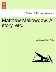 Matthew Mellowdew. A Story, Etc. - James Jackson Wray