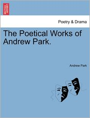 The Poetical Works Of Andrew Park. - Andrew Park