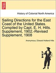 Sailing Directions for the East Coast of the United States. Compiled by Capt. E. H. Hills. Supplement, 1902.-Revised Supplement, 1908 - Anonymous, Edward Holland Hills