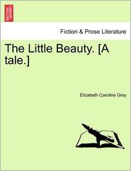 The Little Beauty. [A tale.] - Elizabeth Caroline Grey