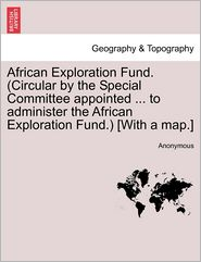 African Exploration Fund. (Circular by the Special Committee appointed ... to administer the African Exploration Fund.) [With a map.]