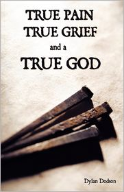 True Pain, True Grief, And A True God Dylan Dodson Author