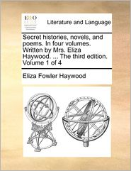 Secret Histories, Novels, and Poems. in Four Volumes. Written by Mrs. Eliza Haywood. ... the Third Edition. Volume 1 of 4