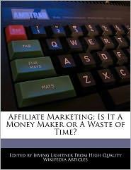 Affiliate Marketing; Is It A Money Maker Or A Waste Of Time? - Irving Lightner