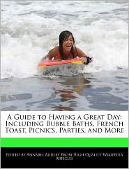 A Guide to Having a Great Day: Including Bubble Baths, French Toast, Picnics, Parties, and More - Annabel Audley