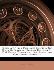 Substance Of Mr. Canning's Speech In The House Of Commons, Tuesday, December 11, 1798, On Mr. Tierney's Motion, Respecting Continental Alliances - George Canning