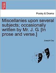 Miscellanies Upon Several Subjects; Occasionally Written By Mr. J. G. [In Prose And Verse.] - Joseph Gay