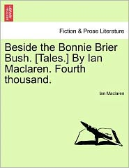 Beside the Bonnie Brier Bush. [Tales.] by Ian MacLaren. Fourth Thousand.