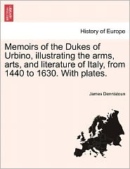 Memoirs of the Dukes of Urbino, Illustrating the Arms, Arts, and Literature of Italy, from 1440 to 1630. with Plates.