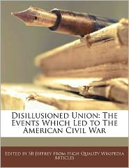 Disillusioned Union: The Events Which Led to the American Civil War - S. B. Jeffrey