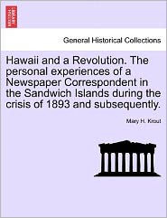 Hawaii And A Revolution. The Personal Experiences Of A Newspaper Correspondent In The Sandwich Islands During The Crisis Of 1893 A
