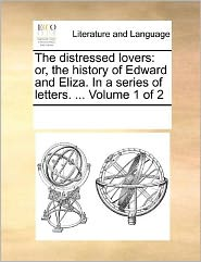 The distressed lovers: or, the history of Edward and Eliza. In a series of letters. ... Volume 1 of 2 - See Notes Multiple Contributors