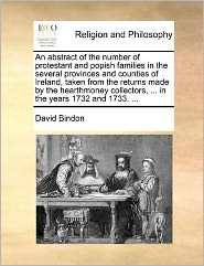 An abstract of the number of protestant and popish families in the several provinces and counties of Ireland, taken from the returns made by the hearthmoney collectors, ... in the years 1732 and 1733. ... - David Bindon