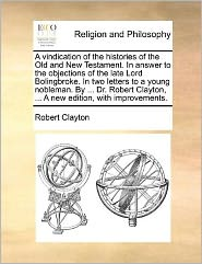 A vindication of the histories of the Old and New Testament. In answer to the objections of the late Lord Bolingbroke. In two letters to a young nobleman. By ... Dr. Robert Clayton, ... A new edition, with improvements. - Robert Clayton