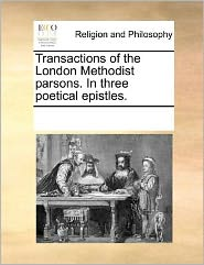 Transactions of the London Methodist parsons. In three poetical epistles. - See Notes Multiple Contributors