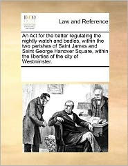 An Act for the better regulating the nightly watch and bedles, within the two parishes of Saint James and Saint George Hanover Square, within the liberties of the city of Westminster. - See Notes Multiple Contributors