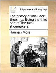 The history of idle Jack Brown. ... Being the third part of The two shoemakers. - Hannah More