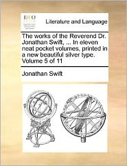 The Works of the Reverend Dr. Jonathan Swift, ... in Eleven Neat Pocket Volumes, Printed in a New Beautiful Silver Type. Volume 5 of 11