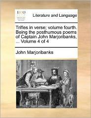 Trifles in verse; volume fourth. Being the posthumous poems of Captain John Marjoribanks, ... Volume 4 of 4 - John Marjoribanks