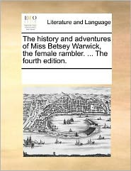 The history and adventures of Miss Betsey Warwick, the female rambler. ... The fourth edition. - See Notes Multiple Contributors