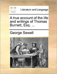 A true account of the life and writings of Thomas Burnett, Esq. ... - George Sewell