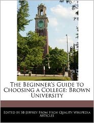 The Beginner's Guide to Choosing a College: Brown University - S. B. Jeffrey